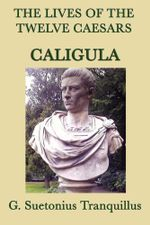 The Lives of the Twelve Caesars : Caligula - G. Suetonias Tranquillis