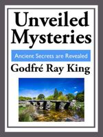 Unveiled Mysteries : Ancient Secrets are Revealed - Godfre Ray King