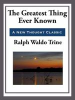 The Greatest Thing Ever Known - Ralph Waldo Trine