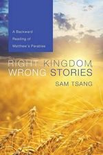 Right Kingdom, Wrong Stories : A Backward Reading of Matthew's Parables - Sam Tsang