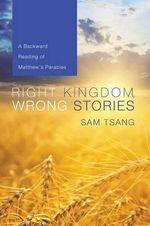 Right Kingdom, Wrong Stories : A Backward Reading of Matthew's Parables - Sam Tsang