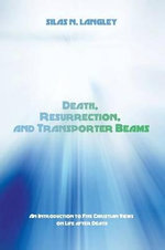 Death, Resurrection, and Transporter Beams : An Introduction to Five Christian Views on Life After Death - Silas N Langley