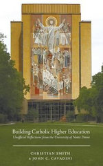 Building Catholic Higher Education : Unofficial Reflections from the University of Notre Dame - William R Kenan Jr Professor of Sociology Christian Smith