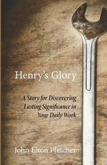 Henry's Glory : A Story for Discovering Lasting Significance in Your Daily Work - John Elton Pletcher