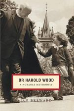 Dr. Harold Wood : A Notable Methodist - Emeritus Professor of Church History United Faculty of Theology and Senior Fellow in the History Department Ian Breward