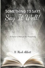 Something to Say? Say It Well! : A Pastor's Manual for Preaching - H Mark Abbott