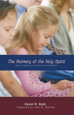 The Nursery of the Holy Spirit : Welcoming Children in Worship - Daniel R Hyde