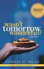 Wasn't Tomorrow Wonderful? a Memoir - Kenneth M Walsh