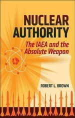 Nuclear Authority : The IAEA and the Absolute Weapon - Robert L. Brown