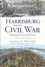 Harrisburg and the Civil War : Defending the Keystone of the Union - Cooper H Wingert