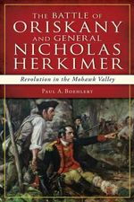 The Battle of Oriskany and General Nicholas Herkimer : Revolution in the Mohawk Valley - Paul A Boehlert