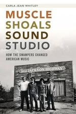 Muscle Shoals Sound Studio : How the Swampers Changed American Music - Carla Jean Whitley