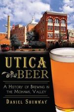 Utica Beer : A History of Brewing in the Mohawk Valley - Daniel Shumway