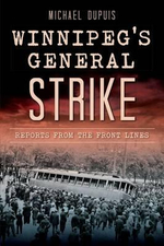 Winnipeg's General Strike : Reports from the Front Lines - Michael Dupuis