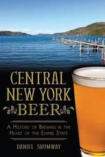 Central New York Beer : A History of Brewing in the Heart of the Empire State - Daniel Shumway