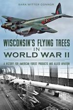 Wisconsin's Flying Trees in World War II : A Victory for American Forest Products and Allied Aviation - Sara Witter Connor
