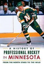 A History of Professional Hockey in Minnesota : From the North Stars to the Wild - George Rekela