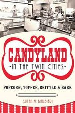 Candyland in the Twin Cities : Popcorn, Toffee, Brittle & Bark - Susan M Barbieri