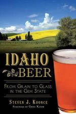 Idaho Beer : From Grain to Glass in the Gem State - Steve Koonce