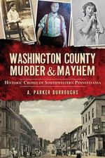 Washington County Murder & Mayhem : Historic Crimes of Southwestern Pennsylvania - A Parker Burroughs
