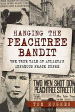 Hanging the Peachtree Bandit : The True Tale of Atlanta's Infamous Frank Dupre - Tom Hughes