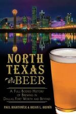 North Texas Beer : A Full-Bodied History of Brewing in Dallas, Fort Worth and Beyond - Paul Hightower