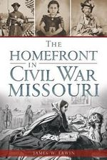 The Homefront in Civil War Missouri - James Erwin