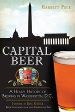 Capital Beer : A Heady History of Brewing in Washington, D.C. - Garrett Peck