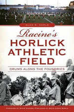Racine's Horlick Athletic Field : Drums Along the Foundries - Alan R Karls