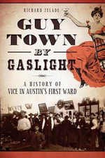 Guy Town by Gaslight : A History of Vice in Austin's First Ward - Richard Zelade
