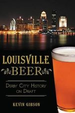 Louisville Beer : Derby City History on Draft - Kevin Gibson