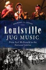 Louisville Jug Music : From Earl McDonald to the National Jubilee - Michael L Jones
