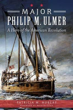 Major Philip M. Ulmer : A Hero of the American Revolution - Patricia M Hubert