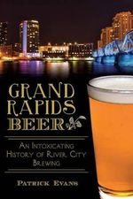 Grand Rapids Beer : An Intoxicating History of River City Brewing - Patrick Evans