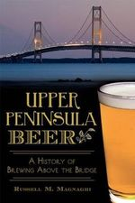 Upper Peninsula Beer: : A History of Brewing Above the Bridge - Russell M Magnaghi