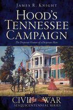 Hood's Tennessee Campaign : The Desperate Venture of a Desperate Man - James R Knight