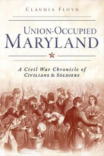 Union-Occupied Maryland : A Civil War Chronicle of Civilians & Soldiers - Claudia Floyd