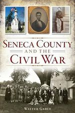 Seneca County and the Civil War - Walter Gable