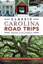 Classic Carolina Road Trips from Columbia : Historic Destinations & Natural Wonders - Tom Poland