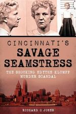 Cincinnati's Savage Seamstress : The Shocking Edythe Klumpp Murder Scandal - Richard O Jones