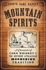 Mountain Spirits : A Chronicle of Corn Whiskey and the Southern Appalachian Moonshine Tradition - Joseph Earl Dabney