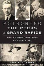 Poisoning the Pecks of Grand Rapids : The Scandalous 1916 Murder Plot - Tobin T Buhk