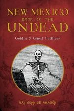 New Mexico Book of the Undead : Goblin & Ghoul Folklore - Ray John De Aragon