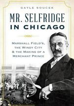 Mr. Selfridge in Chicago : Marshall Field's, the Windy City and the Making of a Merchant Prince - Gayle Soucek