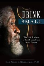 Drink Small : The Life & Music of South Carolina's Blues Doctor - Gail Wilson-Giarratano