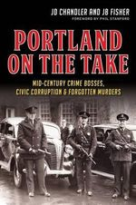 Portland on the Take : Mid-Century Crime Bosses, Civic Corruption & Forgotten Murders - Jd Chandler