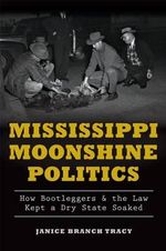 Mississippi Moonshine Politics: : How Bootleggers and the Law Kept a Dry State Soaked - Janice Branch Tracy