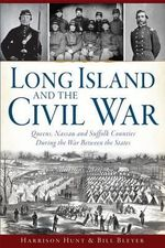 Long Island and the Civil War:  : Queens, Nassau and Suffolk Counties During the War Between the States - Harrison Hunt