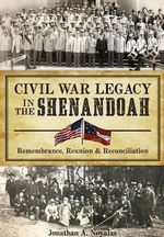 Civil War Legacy in the Shenandoah:  : Remembrance, Reunion & Reconciliation - Jonathan A Noyalas