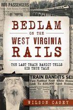 Bedlam on the West Virginia Rails: : The Last Train Bandit Tells His True Tale - Wilson Casey